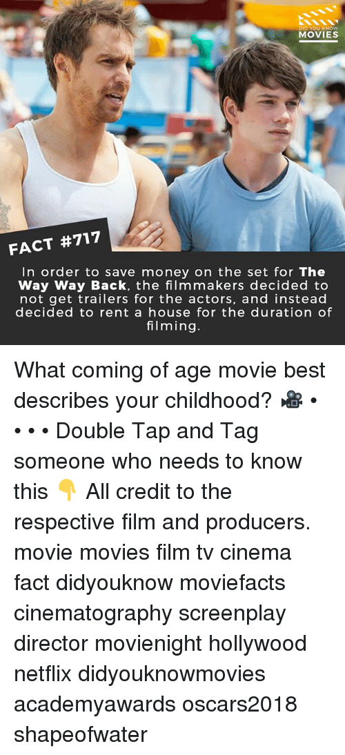 Memes, Money, and Movies: DID YOU KNOw  MOVIES  FACT #717  In order to save money on the set for The  Way Way Back, the filmmakers decided to  not get trailers for the actors, and instead  decided to rent a house for the duration of  filming. What coming of age movie best describes your childhood? 🎥 • • • • Double Tap and Tag someone who needs to know this 👇 All credit to the respective film and producers. movie movies film tv cinema fact didyouknow moviefacts cinematography screenplay director movienight hollywood netflix didyouknowmovies academyawards oscars2018 shapeofwater