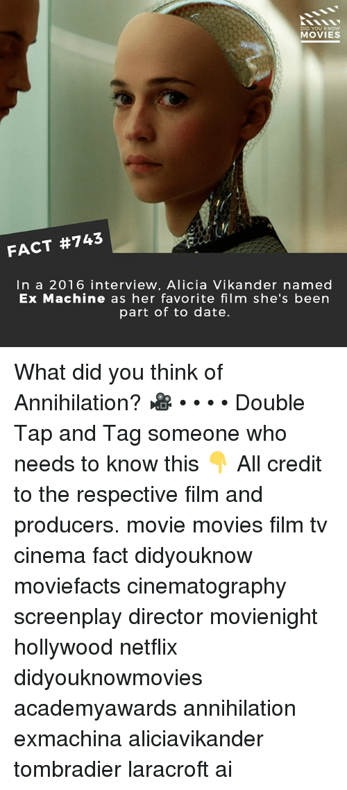 Memes, Movies, and Netflix: DID YOU KNOw  MOVIES  FACT #743  In a 2016 interview, Alicia Vikander named  Ex Machine as her favorite film she's been  part of to date. What did you think of Annihilation? 🎥 • • • • Double Tap and Tag someone who needs to know this 👇 All credit to the respective film and producers. movie movies film tv cinema fact didyouknow moviefacts cinematography screenplay director movienight hollywood netflix didyouknowmovies academyawards annihilation exmachina aliciavikander tombradier laracroft ai