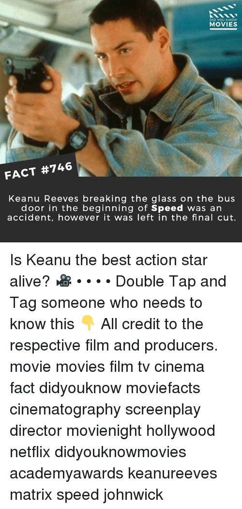 Alive, Memes, and Movies: DID YOU KNOW  MOVIES  FACT #746  Keanu Reeves breaking the glass on the bus  door in the beginning of Speed was an  accident, however it was left in the final cut. Is Keanu the best action star alive? 🎥 • • • • Double Tap and Tag someone who needs to know this 👇 All credit to the respective film and producers. movie movies film tv cinema fact didyouknow moviefacts cinematography screenplay director movienight hollywood netflix didyouknowmovies academyawards keanureeves matrix speed johnwick