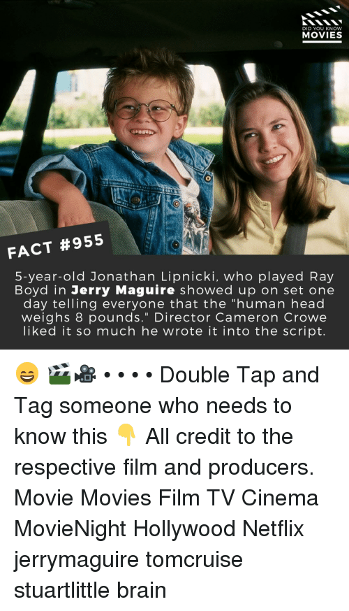"Head, Memes, and Movies: DID YOU KNOW  MOVIES  FACT #955  5-year-old Jonathan Lipnicki, who played Ray  Boyd in Jerry Maguire showed up on set one  day telling everyone that the ""human head  weighs 8 pounds."" Director Cameron Crowe  liked it so much he wrote it into the script. 😄 🎬🎥 • • • • Double Tap and Tag someone who needs to know this 👇 All credit to the respective film and producers. Movie Movies Film TV Cinema MovieNight Hollywood Netflix jerrymaguire tomcruise stuartlittle brain"