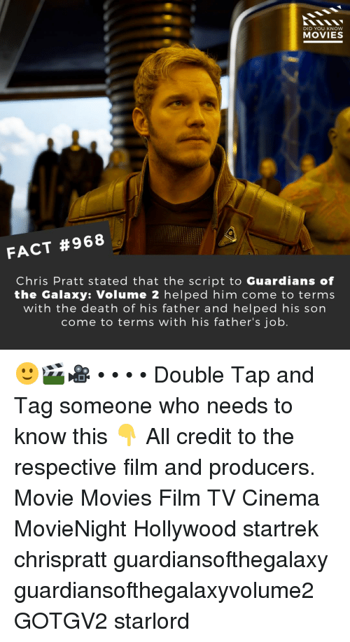 Chris Pratt, Memes, and Movies: DID YOU KNOW  MOVIES  FACT #968  Chris Pratt stated that the script to Guardians of  the Galaxy: Volume 2 helped him come to terms  with the death of his father and helped his son  come to terms with his father's job. 🙂🎬🎥 • • • • Double Tap and Tag someone who needs to know this 👇 All credit to the respective film and producers. Movie Movies Film TV Cinema MovieNight Hollywood startrek chrispratt guardiansofthegalaxy guardiansofthegalaxyvolume2 GOTGV2 starlord