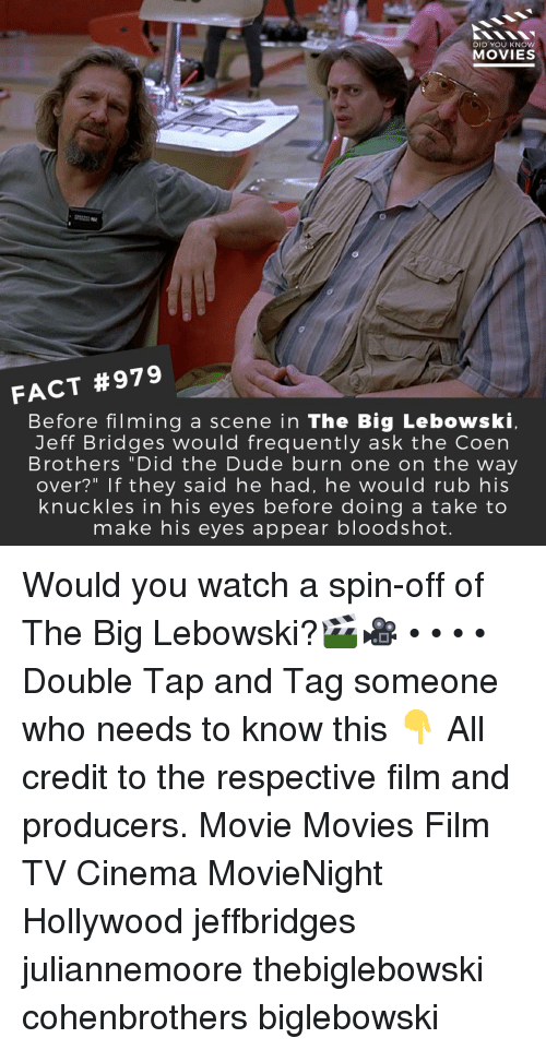 """Dude, Memes, and Movies: DID YOU KNOW  MOVIES  FACT #979  Before filming a scene in The Big Lebowski  Jeff Bridges would frequently ask the Coen  Brothers """"Did the Dude burn one on the way  over?"""" If they said he had, he would rub his  knuckles in his eyes before doing a take to  make his eyes appear bloodshot. Would you watch a spin-off of The Big Lebowski?🎬🎥 • • • • Double Tap and Tag someone who needs to know this 👇 All credit to the respective film and producers. Movie Movies Film TV Cinema MovieNight Hollywood jeffbridges juliannemoore thebiglebowski cohenbrothers biglebowski"""