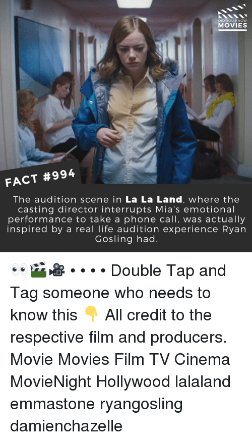 Life, Memes, and Movies: DID YOU KNOW  MOVIES  FACT #994  The audition scene in La La Land, where the  casting director interrupts Mia's emotional  performance to take a phone call, was actually  inspired by a real life audition experience Ryan  Gosling had. 👀🎬🎥 • • • • Double Tap and Tag someone who needs to know this 👇 All credit to the respective film and producers. Movie Movies Film TV Cinema MovieNight Hollywood lalaland emmastone ryangosling damienchazelle
