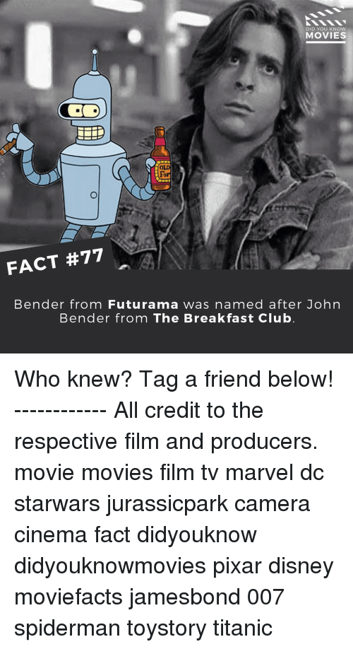 Club, Disney, and Memes: DID YOU KNOW  MOVIES  For  FACT #77  Bender from Futurama was  named after John  Bender from The Breakfast Club Who knew? Tag a friend below! ------------ All credit to the respective film and producers. movie movies film tv marvel dc starwars jurassicpark camera cinema fact didyouknow didyouknowmovies pixar disney moviefacts jamesbond 007 spiderman toystory titanic