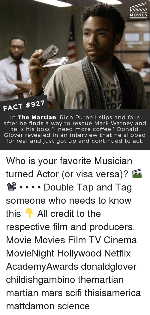 "Donald Glover, Memes, and Movies: DID YOU KNow  MOVIES  GR  FACT #927  In The Martian, Rich Purnell slips and falls  after he finds a way to rescue Mark Watney and  tells his boss ""I need more coffee."" Donald  Glover revealed in an intervieW that he slipped  for real and just got up and continued to act. Who is your favorite Musician turned Actor (or visa versa)? 🎬📽️ • • • • Double Tap and Tag someone who needs to know this 👇 All credit to the respective film and producers. Movie Movies Film TV Cinema MovieNight Hollywood Netflix AcademyAwards donaldglover childishgambino themartian martian mars scifi thisisamerica mattdamon science"