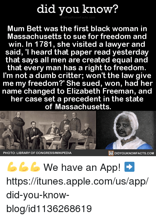 "Dank, 🤖, and App: did you know?  Mum Bett was the first black woman in  Massachusetts to sue for freedom and  win. In 1781, she visited a lawyer and  said, ""I heard that paper read yesterday  that says all men are created equal and  that every man has a right to freedom  I'm not a dumb critter; won't the law give  me my freedom?' She sued, won, had her  name changed to Elizabeth Freeman, and  her case set a precedent in the state  of Massachusetts.  PHOTO: LIBRARY OF CONGRESS/WIKIPEDIA  DIDYOUKNOWFACTS.COM 💪💪💪  We have an App! ➡ https://itunes.apple.com/us/app/did-you-know-blog/id1136268619"