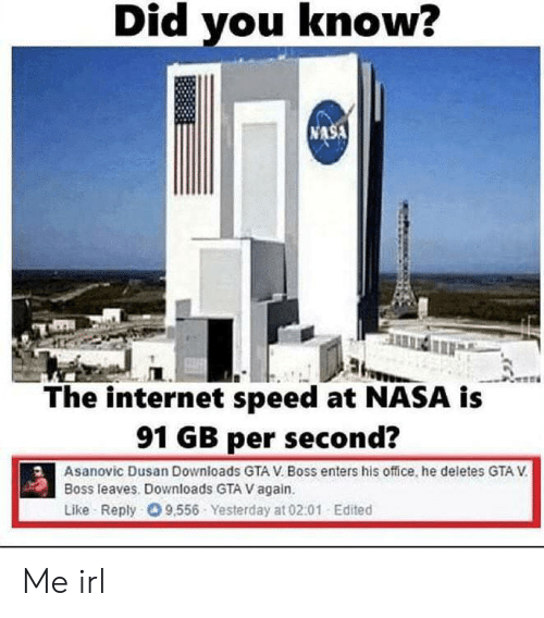 Gta V, Internet, and Nasa: Did you know?  NASA  The internet speed at NASA is  91 GB per second?  Asanovic Dusan Downloads GTA V. Boss enters his office, he deletes GTA V  Boss leaves. Downloads GTA V again.  Like Reply 9,556 Yesterday at 02:01 Edited Me irl