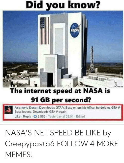 Be Like, Dank, and Gta V: Did you know?  NASA  The internet speed at NASA is  91 GB per second?  Asanovic Dusan Downloads GTA V. Boss enters his office, he deletes GTA V  Boss leaves. Downloads GTA V again.  Like Reply 9.556 Yesterday at 02.01 Edited NASA'S NET SPEED BE LIKE by Creepypasta6 FOLLOW 4 MORE MEMES.