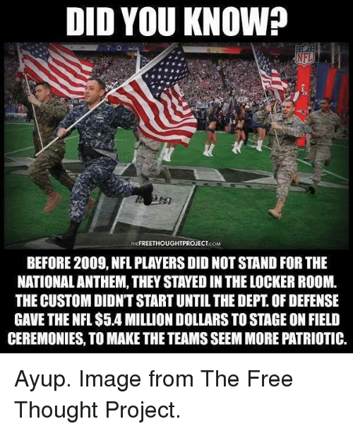 Memes, Nfl, and Free: DID YOU KNOW?  NFL  THE FREETHOUGHTPROJECTCOM  BEFORE 2009, NFL PLAYERS DID NOT STAND FOR THE  NATIONALANTHEM, THEY STAYED IN THE LOCKER ROOM.  THE CUSTOM DIDN'T START UNTIL THE DEPT. OF DEFENSE  GAVE THE NFL $5.4 MILLION DOLLARS TO STAGE ON FIELD  CEREMONIES, TO MAKE THE TEAMS SEEM MORE PATRIOTIC. Ayup. Image from The Free Thought Project.