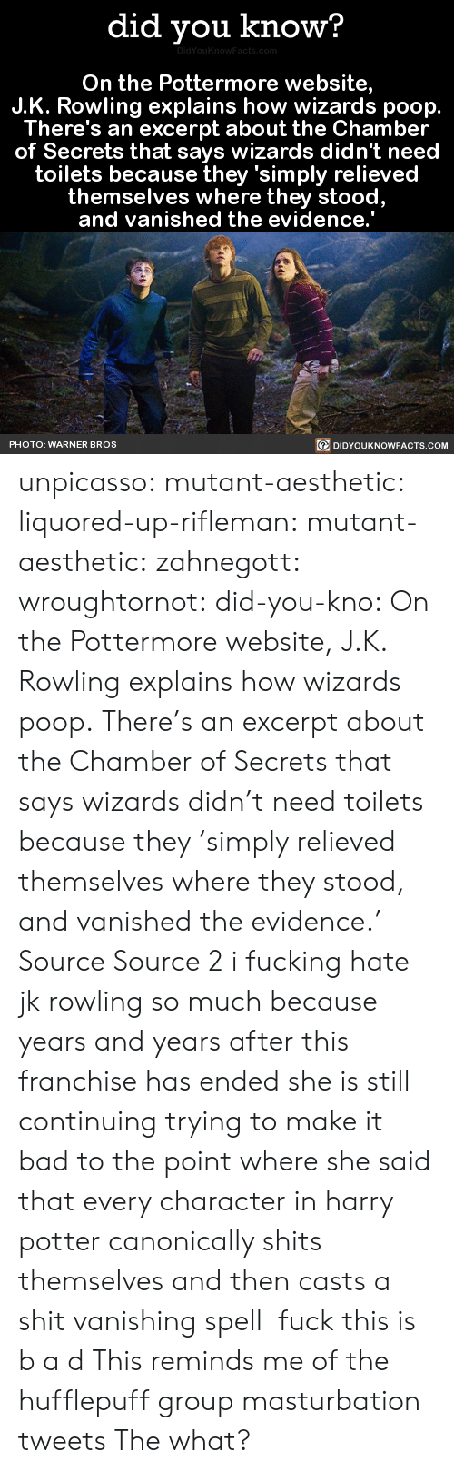 Bad, Fucking, and Harry Potter: did you know?  On the Pottermore website,  J.K. Rowling explains how wizards poop.  There's an excerpt about the Chamber  of Secrets that says wizards didn't need  toilets because they 'simply relieved  themselves where they stood  and vanished the evidence.  PHOTO: WARNER BROS  DIDYOUKNOWFACTS.COM unpicasso:  mutant-aesthetic:  liquored-up-rifleman:  mutant-aesthetic:   zahnegott:  wroughtornot:  did-you-kno: On the Pottermore website, J.K. Rowling explains how wizards poop. There's an excerpt about the Chamber of Secrets that says wizards didn't need toilets because they 'simply relieved themselves where they stood, and vanished the evidence.'  Source Source 2 i fucking hate jk rowling so much because years and years after this franchise has ended she is still continuing trying to make it bad to the point where she said that every character in harry potter canonically shits themselves and then casts a shit vanishing spell  fuck this is b a d   This reminds me of the hufflepuff group masturbation tweets   The what?