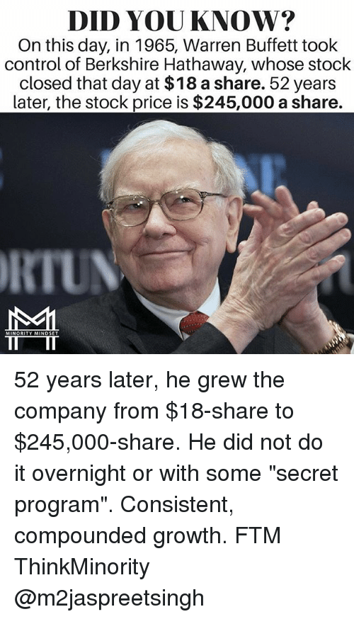 "Memes, Control, and 🤖: DID YOU KNOW?  On this day, in 1965, Warren Buffett took  control of Berkshire Hathaway, whose stock  closed that day at $18 a share. 52 years  Later, the stock price is $245,000 a share.  RIUN  MINORITY MINDSET 52 years later, he grew the company from $18-share to $245,000-share. He did not do it overnight or with some ""secret program"". Consistent, compounded growth. FTM ThinkMinority @m2jaspreetsingh"