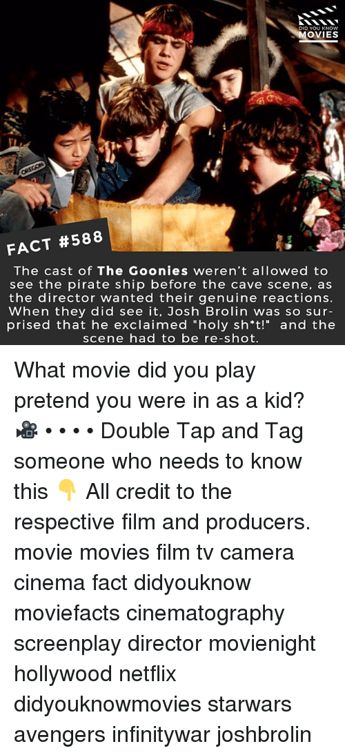 """Memes, Movies, and Netflix: DID YOU KNOw  OVIES  FACT #588  The cast of The Goonies weren't allowed to  see the pirate ship before the cave scene, as  the director wanted their genuine reactions.  When they did see it, Josh Brolin was so sur-  prised that he exclaimed """"holy sh*t!"""" and the  scene had to be re-shot. What movie did you play pretend you were in as a kid? 🎥 • • • • Double Tap and Tag someone who needs to know this 👇 All credit to the respective film and producers. movie movies film tv camera cinema fact didyouknow moviefacts cinematography screenplay director movienight hollywood netflix didyouknowmovies starwars avengers infinitywar joshbrolin"""