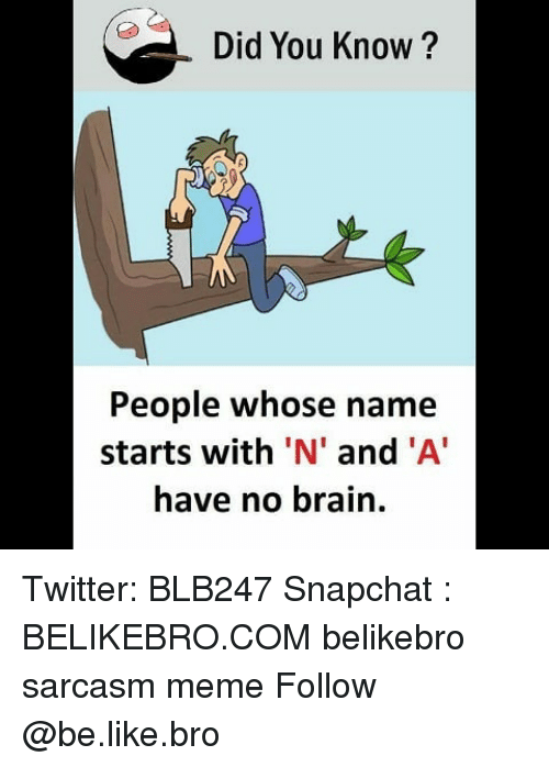 did you know people whose name starts with n and 31783744 did you know? people whose name starts with 'n' and 'a have no brain