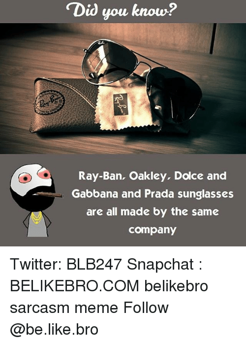 Memes, 🤖, and Oakley: Did you know?  Ray Ban, Oakley, Dolce and  Gabbana and Prada sunglasses  are all made by the same  Company Twitter: BLB247 Snapchat : BELIKEBRO.COM belikebro sarcasm meme Follow @be.like.bro