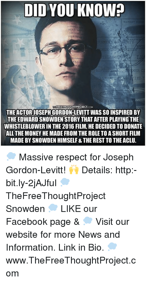 Memes, Joseph Gordon-Levitt, and 🤖: DID YOU KNOW?  REPORT MA  IED  FREETHOUGHTPROJECT  THE ACTOR JOSEPH GORDON-LEVITT WASSO INSPIRED BY  THE EDWARDSNOWDEN STORY THATAFTER PLAYING THE  WHISTLEBLOWER IN THE 2016 FILM, HE DECIDED TO DONATE  ALL THE MONEY HE MADE FROM THE ROLE TOASHORTFILM  MADE BY SNOWDEN HIMSELF&THE RESTTO THEACLU. 💭 Massive respect for Joseph Gordon-Levitt! 🙌 Details: http:-bit.ly-2jAJfuI 💭 TheFreeThoughtProject Snowden 💭 LIKE our Facebook page & 💭 Visit our website for more News and Information. Link in Bio. 💭 www.TheFreeThoughtProject.com