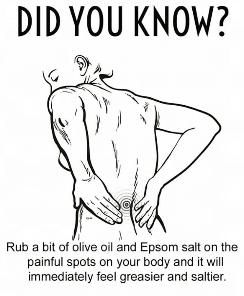 Memes, 🤖, and Salt: DID YOU KNOW?  Rub a bit of olive oil and Epsom salt on the  painful spots on your body and it will  immediately feel greasier and saltier.