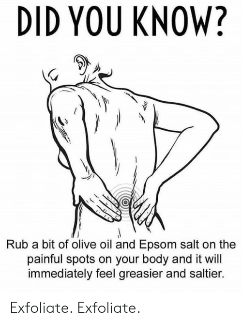 Dank, 🤖, and Salt: DID YOU KNOW?  Rub a bit of olive oil and Epsom salt on the  painful spots on your body and it will  immediately feel greasier and saltier. Exfoliate. Exfoliate.