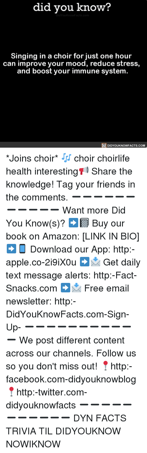 Amazon, Apple, and Facebook: did you know  Singing in a choir for just one hour  can improve your mood, reduce stress,  and boost your immune system  DIDYOUKNOWFACTS.coM *Joins choir* 🎶 choir choirlife health interesting📢 Share the knowledge! Tag your friends in the comments. ➖➖➖➖➖➖➖➖➖➖➖ Want more Did You Know(s)? ➡📓 Buy our book on Amazon: [LINK IN BIO] ➡📱 Download our App: http:-apple.co-2i9iX0u ➡📩 Get daily text message alerts: http:-Fact-Snacks.com ➡📩 Free email newsletter: http:-DidYouKnowFacts.com-Sign-Up- ➖➖➖➖➖➖➖➖➖➖➖ We post different content across our channels. Follow us so you don't miss out! 📍http:-facebook.com-didyouknowblog 📍http:-twitter.com-didyouknowfacts ➖➖➖➖➖➖➖➖➖➖➖ DYN FACTS TRIVIA TIL DIDYOUKNOW NOWIKNOW
