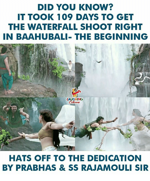 Indianpeoplefacebook, Baahubali, and Prabhas: DID YOU KNOW?  T TOOK 109 DAYS TO GET  THE WATERFALL SHOOT RIGHT  IN BAAHUBALI- THE BEGINNING  1  LAUGHING  HATS OFF TO THE DEDICATION  BY PRABHAS & SS RAJAMOULI SIR