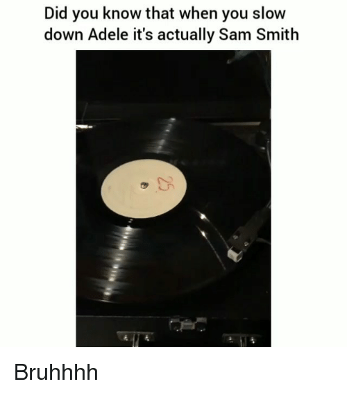Adele, Funny, and Sam Smith: Did you know that when you slow  down Adele it's actually Sam Smith Bruhhhh