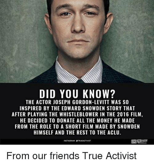 Memes, Joseph Gordon-Levitt, and Aclu: DID YOU KNOW?  THE ACTOR JOSEPH GORDON-LEVITT WAS SO  INSPIRED BY THE EDWARD SNOWDEN STORY THAT  AFTER PLAYING THE WHISTLEBLOWER IN THE 2016 FILM,  HE DECIDED TO DONATE ALL THE MONEY HE MADE  FROM THE ROLE TO A SHORT FILM MADE BY SNOWDEN  HIMSELF AND THE REST TO THE ACLU.  INSTAGRAM OTEVEAKTIVIST From our friends True Activist