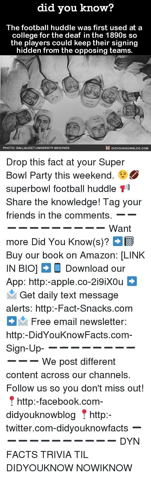 Amazon, Apple, and College: did you know?  The football huddle was first used at a  college for the deaf in the 1890s sco  the players could keep their signing  hidden from the opposing teams.  PHOTO: GALLAUDET UNIVERSITY ARCHIVES  DIDYOUKNOWBLOG.COM Drop this fact at your Super Bowl Party this weekend. 😉🏈 superbowl football huddle 📢 Share the knowledge! Tag your friends in the comments. ➖➖➖➖➖➖➖➖➖➖➖ Want more Did You Know(s)? ➡📓 Buy our book on Amazon: [LINK IN BIO] ➡📱 Download our App: http:-apple.co-2i9iX0u ➡📩 Get daily text message alerts: http:-Fact-Snacks.com ➡📩 Free email newsletter: http:-DidYouKnowFacts.com-Sign-Up- ➖➖➖➖➖➖➖➖➖➖➖ We post different content across our channels. Follow us so you don't miss out! 📍http:-facebook.com-didyouknowblog 📍http:-twitter.com-didyouknowfacts ➖➖➖➖➖➖➖➖➖➖➖ DYN FACTS TRIVIA TIL DIDYOUKNOW NOWIKNOW