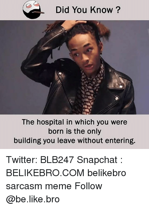 Be Like, Meme, and Memes: Did You Know?  The hospital in which you were  born is the only  building you leave without entering. Twitter: BLB247 Snapchat : BELIKEBRO.COM belikebro sarcasm meme Follow @be.like.bro