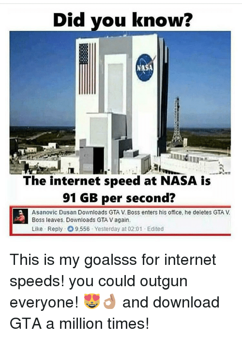 Gta V, Internet, and Memes: Did you know?  The internet speed at NASA is  91 GB per second?  Asanovic Dusan Downloads GTA V Boss enters his office, he deletes GTA V  Boss leaves. Downloads GTA Vagain  Like Reply 9,556 Yesterday at 02:01 -Edited This is my goalsss for internet speeds! you could outgun everyone! 😻👌🏽 and download GTA a million times!