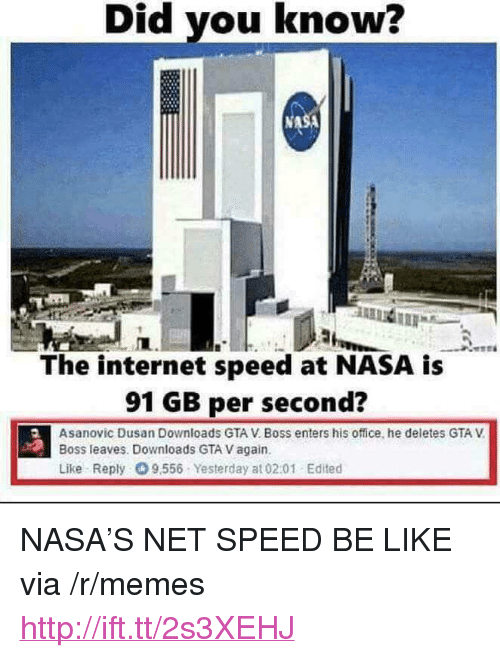 "Be Like, Gta V, and Internet: Did you know?  The internet speed at NASA is  91 GB per second?  Asanovic Dusan Downloads GTA V. Boss enters his office, he deletes GTA V  Boss leaves. Downloads GTA V again  Like Reply 9,556 Yesterday at 0201 Edited <p>NASA&rsquo;S NET SPEED BE LIKE via /r/memes <a href=""http://ift.tt/2s3XEHJ"">http://ift.tt/2s3XEHJ</a></p>"