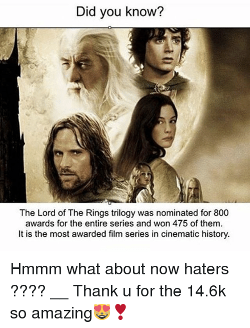 Memes, The Lord of the Rings, and The Ring: Did you know?  The Lord of The Rings trilogy was nominated for 800  awards for the entire series and won 475 of them.  It is the most awarded film series in cinematic history. Hmmm what about now haters ???? __ Thank u for the 14.6k so amazing😻❣️