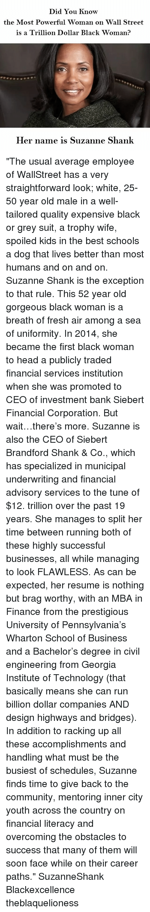 "Community, Finance, and Fresh: Did You know  the Most Powerful Woman on Wall Street  is a Trillion Dollar Black woman?  Her name is Suzanne Shank ""The usual average employee of WallStreet has a very straightforward look; white, 25-50 year old male in a well-tailored quality expensive black or grey suit, a trophy wife, spoiled kids in the best schools a dog that lives better than most humans and on and on. Suzanne Shank is the exception to that rule. This 52 year old gorgeous black woman is a breath of fresh air among a sea of uniformity. In 2014, she became the first black woman to head a publicly traded financial services institution when she was promoted to CEO of investment bank Siebert Financial Corporation. But wait…there's more. Suzanne is also the CEO of Siebert Brandford Shank & Co., which has specialized in municipal underwriting and financial advisory services to the tune of $12. trillion over the past 19 years. She manages to split her time between running both of these highly successful businesses, all while managing to look FLAWLESS. As can be expected, her resume is nothing but brag worthy, with an MBA in Finance from the prestigious University of Pennsylvania's Wharton School of Business and a Bachelor's degree in civil engineering from Georgia Institute of Technology (that basically means she can run billion dollar companies AND design highways and bridges). In addition to racking up all these accomplishments and handling what must be the busiest of schedules, Suzanne finds time to give back to the community, mentoring inner city youth across the country on financial literacy and overcoming the obstacles to success that many of them will soon face while on their career paths."" SuzanneShank Blackexcellence theblaquelioness"