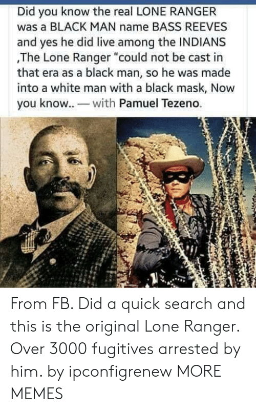 "Dank, Memes, and Target: Did you know the real LONE RANGER  was a BLACK MAN name BASS REEVES  and yes he did live among the INDIANS  ,The Lone Ranger ""could not be cast in  that era as a black man, so he was made  into a white man with a black mask, Now  you know. wh Pamuel Tezeno. From FB. Did a quick search and this is the original Lone Ranger. Over 3000 fugitives arrested by him. by ipconfigrenew MORE MEMES"