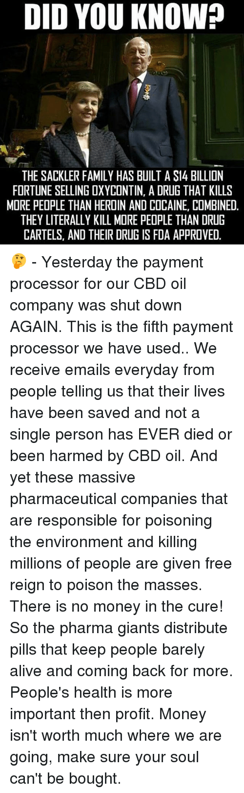 Alive, Family, and Heroin: DID YOU KNOW?  THE SACKLER FAMILY HAS BUILT A S14 BILLION  FORTUNE SELLING OXYCONTIN, A DRUG THAT KILLS  MORE PEOPLE THAN HEROIN AND COCAINE, COMBINED  THEY LITERALLY KILL MIRE PEOPLE THAN DRUG  CARTELS, AND THEIR DRUG IS FDA APPROVED 🤔 - Yesterday the payment processor for our CBD oil company was shut down AGAIN. This is the fifth payment processor we have used.. We receive emails everyday from people telling us that their lives have been saved and not a single person has EVER died or been harmed by CBD oil. And yet these massive pharmaceutical companies that are responsible for poisoning the environment and killing millions of people are given free reign to poison the masses. There is no money in the cure! So the pharma giants distribute pills that keep people barely alive and coming back for more. People's health is more important then profit. Money isn't worth much where we are going, make sure your soul can't be bought.