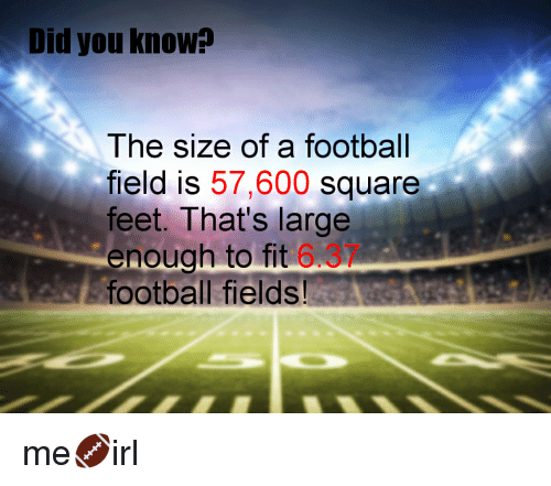 Did You Know The Size Of A Football Field Is 57600 Square Feet That S Large Enough To Fit 6 Football Fields Football Meme On Me Me