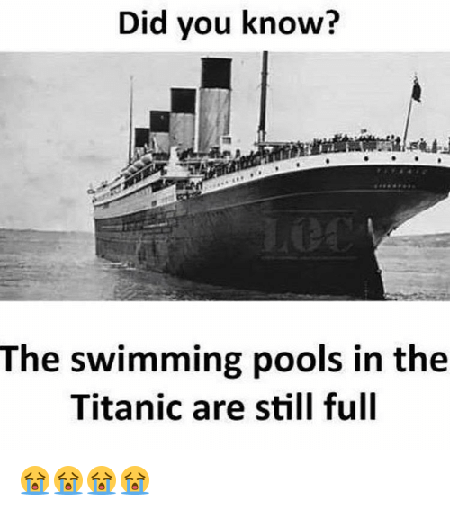 Good Memes, Titanic, And Pool: Did You Know? The Swimming Pools In The Titanic  Are Still Full 😭😭😭😭
