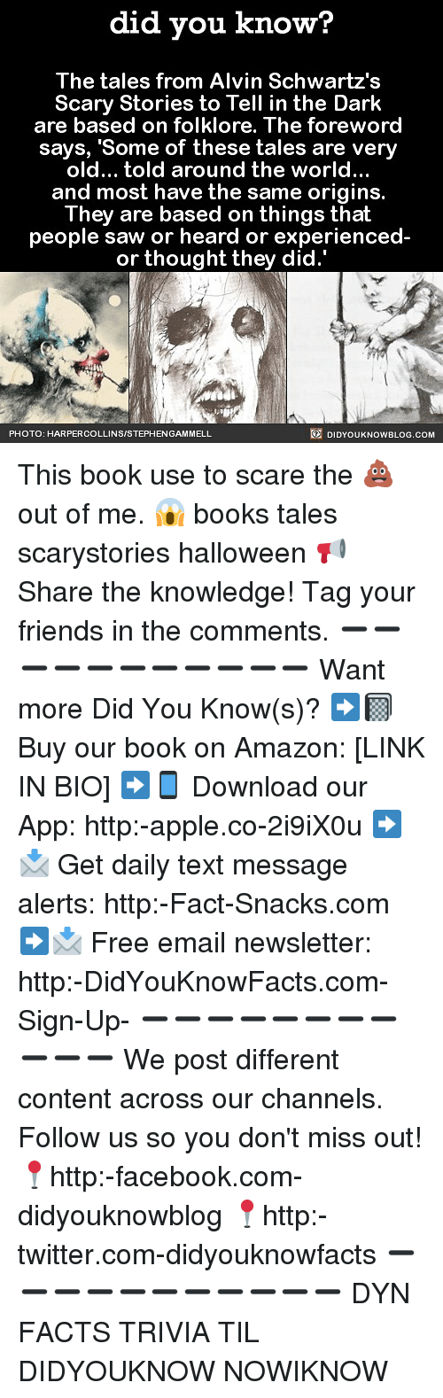Amazon, Apple, and Books: did you know?  The tales from Alvin Schwartz's  Scary Stories to Tell in the Dark  are based on folklore. The foreword  says, 'Some of these tales are very  old... told around the world..  and most have the same origins.  They are based on things that  people saw or heard or experienced  or thought they did.'  PHOTO: HARPERCOLLINSISTEPHENGAMMELL  DIDYOUKNOWBLOG.cOM This book use to scare the 💩 out of me. 😱 books tales scarystories halloween 📢 Share the knowledge! Tag your friends in the comments. ➖➖➖➖➖➖➖➖➖➖➖ Want more Did You Know(s)? ➡📓 Buy our book on Amazon: [LINK IN BIO] ➡📱 Download our App: http:-apple.co-2i9iX0u ➡📩 Get daily text message alerts: http:-Fact-Snacks.com ➡📩 Free email newsletter: http:-DidYouKnowFacts.com-Sign-Up- ➖➖➖➖➖➖➖➖➖➖➖ We post different content across our channels. Follow us so you don't miss out! 📍http:-facebook.com-didyouknowblog 📍http:-twitter.com-didyouknowfacts ➖➖➖➖➖➖➖➖➖➖➖ DYN FACTS TRIVIA TIL DIDYOUKNOW NOWIKNOW