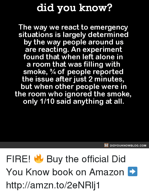 Amazon, Dank, and Ignorant: did you know?  The way we react to emergency  situations is largely determined  by the way people around us  are reacting. An experiment  found that when left alone in  a room that was filling with  smoke, of people reported  the issue after just 2 minutes,  but when other people were in  the room who ignored the smoke,  only 1/10 said anything at all  DIDYOUKNOWBLOG.coM FIRE! 🔥  Buy the official Did You Know book on Amazon ➡ http://amzn.to/2eNRlj1