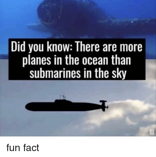 Memes, Ocean, and 🤖: Did you know: There are more  planes in the ocean than  submarines in the sky fun fact