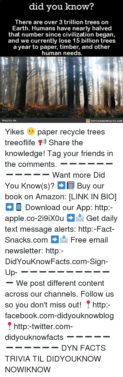Amazon, Apple, and Facebook: did you know?  There are over 3 trillion trees on  Earth. Humans have nearly halved  that number since civilization began,  and we currently lose 15 billion trees  a year to paper, timber, and other  human needs.  PHOTO: PA  DIDYOUKNOWFACTS.COM Yikes 😕 paper recycle trees treeoflife 📢 Share the knowledge! Tag your friends in the comments. ➖➖➖➖➖➖➖➖➖➖➖ Want more Did You Know(s)? ➡📓 Buy our book on Amazon: [LINK IN BIO] ➡📱 Download our App: http:-apple.co-2i9iX0u ➡📩 Get daily text message alerts: http:-Fact-Snacks.com ➡📩 Free email newsletter: http:-DidYouKnowFacts.com-Sign-Up- ➖➖➖➖➖➖➖➖➖➖➖ We post different content across our channels. Follow us so you don't miss out! 📍http:-facebook.com-didyouknowblog 📍http:-twitter.com-didyouknowfacts ➖➖➖➖➖➖➖➖➖➖➖ DYN FACTS TRIVIA TIL DIDYOUKNOW NOWIKNOW