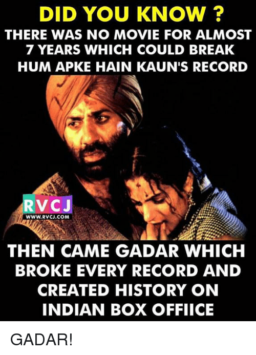 Memes, Break, and History: DID YOU KNOW?  THERE WAS NO MOVIE FOR ALMOST  7 YEARS WHICH COULD BREAK  HUM APKE HAIN KAUN'S RECORD  V CJ  WWW. RVCJ.COM  THEN CAME GADAR WHICH  BROKE EVERY RECORD AND  CREATED HISTORY ON  INDIAN BOX OFFIICE GADAR!
