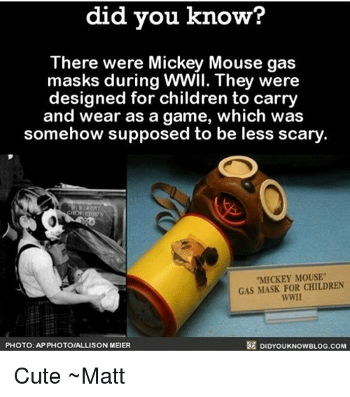 """Children, Cute, and Memes: did you know?  There were Mickey Mouse gas  masks during WWII. They were  designed for children to carry  and wear as a game, which was  somehow supposed to be less scary  MICKEY MOUSE""""  GAS MASK FOR CHILDREN  wwll  PHOTO: AP PHOTOIALLISON MEIER  DIDYOUKNOWBLOG.COM Cute ~Matt"""