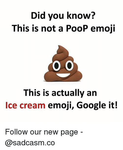 Emoji, Google, and Memes: Did you know?  This is not a PooP emoji  O 0  This is actually an  Ice cream emoji, Google it! Follow our new page - @sadcasm.co