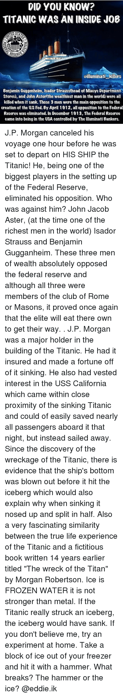 """Club, Frozen, and Head: DID YOU KNOW?  TITANIC WAS AN INSIDE JOB  RESERA  oilluminati killers  Benjamin Guggenheim, sador Strauss(head of Maeys Department  Stores), and John Astor(the wealthiest man in the world) were all  killed when it sank. Those 3 men were the main opposition to the  creation of the US Fed. By April 1912.all opposition to the Federal  Reserve was eliminated. In December 1913. The Federal Reserve  came into being in the USA contralled by The lluminati Bankers. J.P. Morgan canceled his voyage one hour before he was set to depart on HIS SHIP the Titanic! He, being one of the biggest players in the setting up of the Federal Reserve, eliminated his opposition. Who was against him? John Jacob Aster, (at the time one of the richest men in the world) Isador Strauss and Benjamin Gugganheim. These three men of wealth absolutely opposed the federal reserve and although all three were members of the club of Rome or Masons, it proved once again that the elite will eat there own to get their way. . J.P. Morgan was a major holder in the building of the Titanic. He had it insured and made a fortune off of it sinking. He also had vested interest in the USS California which came within close proximity of the sinking Titanic and could of easily saved nearly all passengers aboard it that night, but instead sailed away. Since the discovery of the wreckage of the Titanic, there is evidence that the ship's bottom was blown out before it hit the iceberg which would also explain why when sinking it nosed up and split in half. Also a very fascinating similarity between the true life experience of the Titanic and a fictitious book written 14 years earlier titled """"The wreck of the Titan"""" by Morgan Robertson. Ice is FROZEN WATER it is not stronger than metal. If the Titanic really struck an iceberg, the iceberg would have sank. If you don't believe me, try an experiment at home. Take a block of ice out of your freezer and hit it with a hammer. What breaks? The hammer or the"""