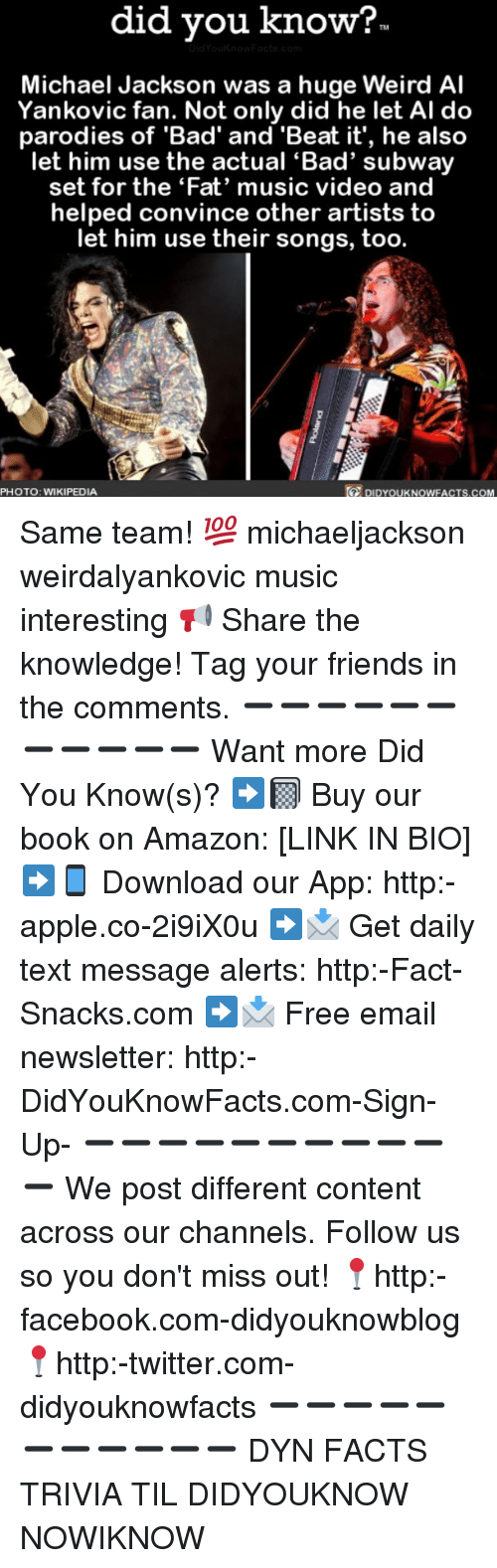 Amazon, Apple, and Bad: did you know?  TM  Michael Jackson was a huge Weird Al  Yankovic fan. Not only did he let Al do  parodies of 'Bad' and 'Beat it', he also  let him use the actual 'Bad' subway  set for the 'Fat' music video and  helped convince other artists to  let him use their songs, too.  PHOTO: WIKIPEDIA  DIDYOUK NOWFACTS.COM Same team! 💯 michaeljackson weirdalyankovic music interesting 📢 Share the knowledge! Tag your friends in the comments. ➖➖➖➖➖➖➖➖➖➖➖ Want more Did You Know(s)? ➡📓 Buy our book on Amazon: [LINK IN BIO] ➡📱 Download our App: http:-apple.co-2i9iX0u ➡📩 Get daily text message alerts: http:-Fact-Snacks.com ➡📩 Free email newsletter: http:-DidYouKnowFacts.com-Sign-Up- ➖➖➖➖➖➖➖➖➖➖➖ We post different content across our channels. Follow us so you don't miss out! 📍http:-facebook.com-didyouknowblog 📍http:-twitter.com-didyouknowfacts ➖➖➖➖➖➖➖➖➖➖➖ DYN FACTS TRIVIA TIL DIDYOUKNOW NOWIKNOW