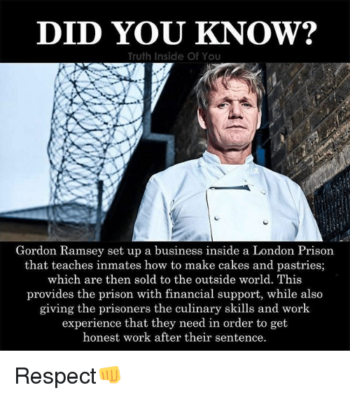 Memes, Respect, and Work: DID YOU KNOW?  Truth Inside Of You  Gordon Ramsey set up a business inside a London Prison  that teaches inmates how to make cakes and pastries;  which are then sold to the outside world. This  provides the prison with financial support, while also  giving the prisoners the culinary skills and work  experience that they need in order to get  honest work after their sentence Respect👊