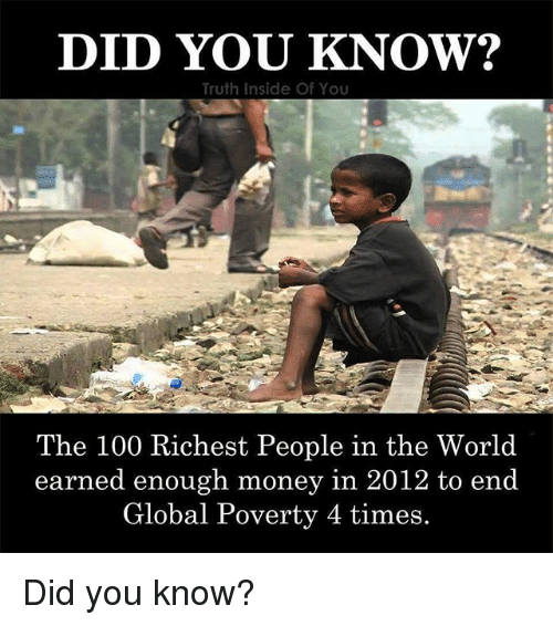 Anaconda, Memes, and Money: DID YOU KNOW?  Truth Inside Of You  The 100 Richest People in the World  earned enough money i  n 2012 to end  Global Poverty 4 times. Did you know?
