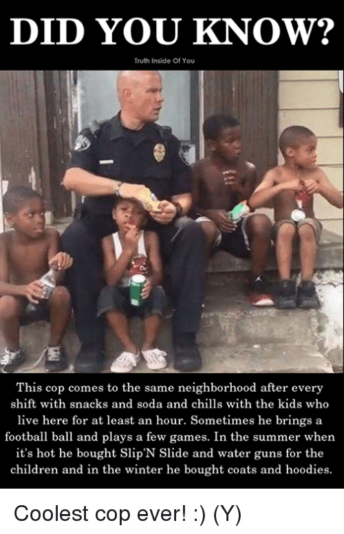 Children, Football, and Guns: DID YOU KNOW?  Truth Inside Of You  This cop comes to the same neighborhood after every  shift with snacks and soda and chills with the kids who  live here for at least an hour. Sometimes he brings a  football ball and plays a few games. In the summer when  it's hot he bought Slip'N Slide and water guns for the  children and in the winter he bought coats and hoodies. Coolest cop ever! :) (Y)