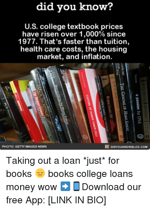 Books, College, and Memes: did you know?  U.S. college textbook prices  have risen over 1,000% since  1977. That's faster than tuition,  health care costs, the housing  market, and inflation  DIDYOUKNOweLOG.coM  PHOTO: GETTY IMAGES NEWS Taking out a loan *just* for books 😑 books college loans money wow ➡📱Download our free App: [LINK IN BIO]