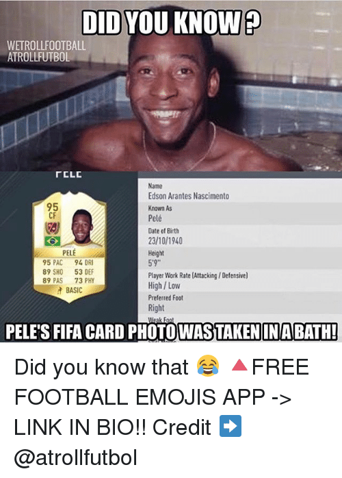 "Fifa, Football, and Memes: DID YOU KNOW  WETROLLFOOTBALL  ATROLLFUTBOL  FELE  Name  Edson Arantes Nascimento  95  Known As  CF  Pelé  Date of Birth  23/10/1940  PELE  Height  5'9""  95 PAC  94 DR  89 SHO 53 DEF  Player Work Rate (Attacking IDefensive)  89 PAS  73 PHY  High Low  BASIC  Preferred Foot  Right  PELES FIFA CARD Weak  BATH!  PHOTOWASTAKENIN Did you know that 😂 🔺FREE FOOTBALL EMOJIS APP -> LINK IN BIO!! Credit ➡️ @atrollfutbol"