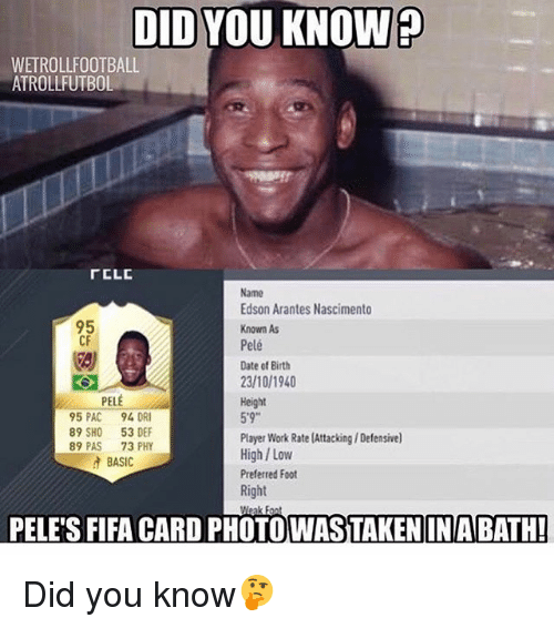Fifa, Memes, and Work: DID YOU KNOW  WETROLLFOOTBALL  ATROLLFUTBOL  rCLC  Name  Edson Arantes Nascimento  95  Known As  CF  Pelé  Date of Birth  23/10/1940  PELE  Height  95 PAC  94 DR  89 SHO 53 DEF  Player Work Rate (Attacking/ Defensive)  89 PAS  73 PHY  High/ Low  A BASIC  Preferred Foot  Right  PELE'S FIFA CARD PHOTO WASTAKENINABATH! Did you know🤔